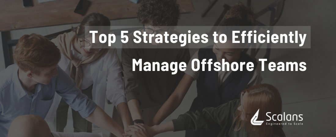 Top 5 Strategies to Efficiently Manage Offshore Teams