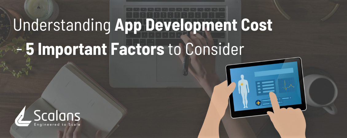 Understanding App Development Cost - 5 Important Factors to Consider