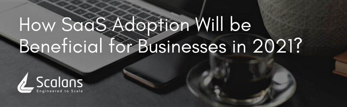 How SaaS Adoption Will be Beneficial for Businesses in 2021?